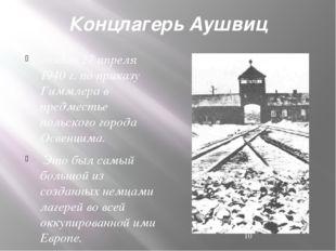 Концлагерь Аушвиц создан 27 апреля 1940 г. по приказу Гиммлера в предместье