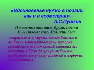 «Вдохновенье нужно в поэзии, как и в геометрии» А.С.Пушкин По воспоминаниям д