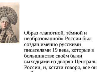Образ «лапотной, тёмной и необразованной» России был создан именно русскими п