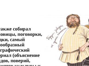 Он также собирал пословицы, поговорки, загадки, самый разнообразный этнографи