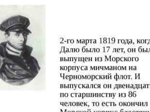 2-го марта 1819 года, когда Далю было 17 лет, он был выпущен из Морского корп