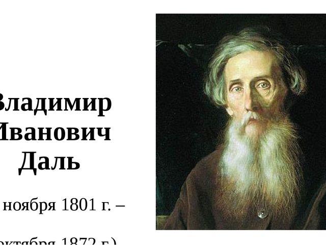 Владимир Иванович Даль (23 ноября 1801 г. – 4 октября 1872 г.)
