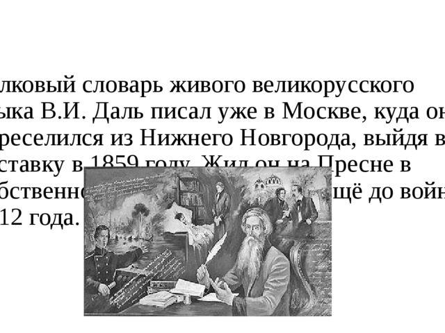 Толковый словарь живого великорусского языка В.И. Даль писал уже в Москве, ку...