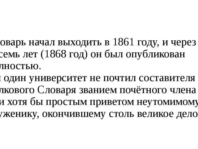 Словарь начал выходить в 1861 году, и через восемь лет (1868 год) он был опуб...