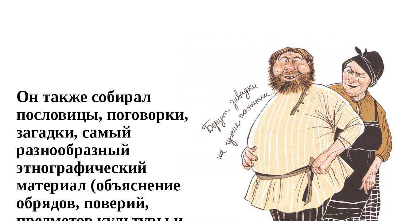 Он также собирал пословицы, поговорки, загадки, самый разнообразный этнографи...
