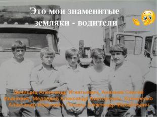 Это мои знаменитые  земляки - водители Денищиц Александр Игнатьевич, Ананьев