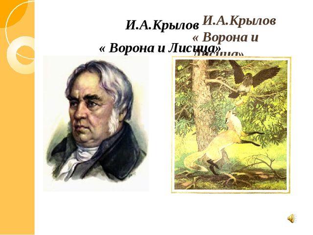 И.А.Крылов « Ворона и Лисица» И.А.Крылов « Ворона и Лисица»