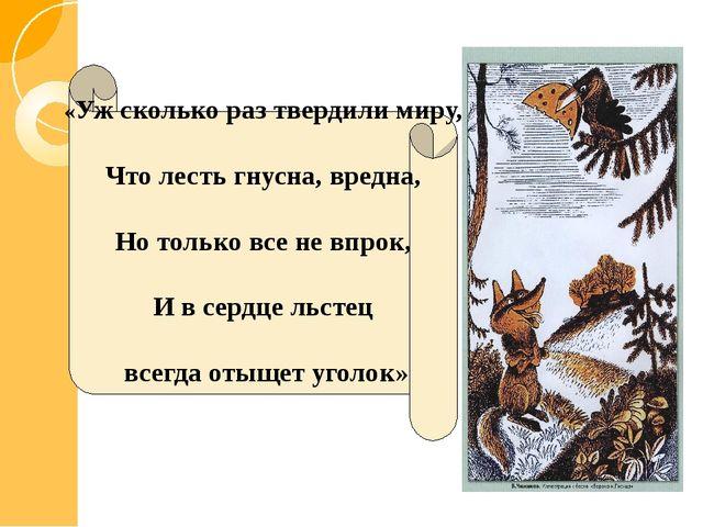 «Уж сколько раз твердили миру, Что лесть гнусна, вредна, Но только все не впр...