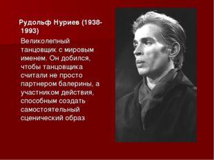Рудольф Нуриев (1938-1993) Великолепный танцовщик с мировым именем. Он добил