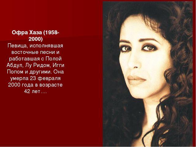 Офра Хаза (1958-2000) Певица, исполнявшая восточные песни и работавшая с Поло...
