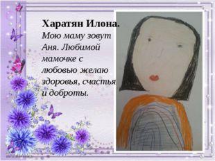 Харатян Илона. Мою маму зовут Аня. Любимой мамочке с любовью желаю здоровья,