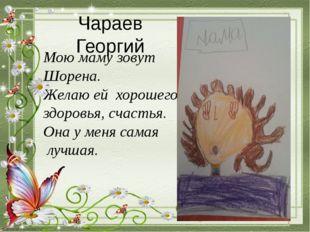 Чараев Георгий Мою маму зовут Шорена. Желаю ей хорошего здоровья, счастья. Он