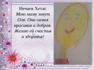 Нечаев Хетаг. Мою маму зовут Оля. Она самая красивая и добрая. Желаю ей счаст