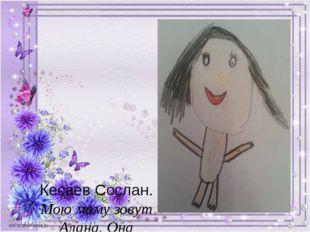 Кесаев Сослан. Мою маму зовут Алана. Она самая добрая и лучшая на свете. Жел