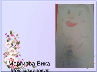 Маргиева Вика. Мою маму зовут Зарина. Она очень добрая и красивая. Мама, я х