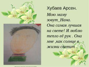 Хубаев Арсен. Мою маму зовут_Нана. Она самая лучшая на свете! Я люблю тепло е