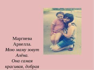 Маргиева Арнелла. Мою маму зовут Алёна. Она самая красивая, добрая ,прелестн