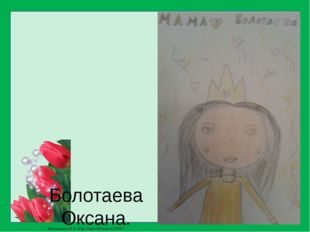 Болотаева Оксана. Мою маму зовут Тамара. Она у меня самая красивая и любимая