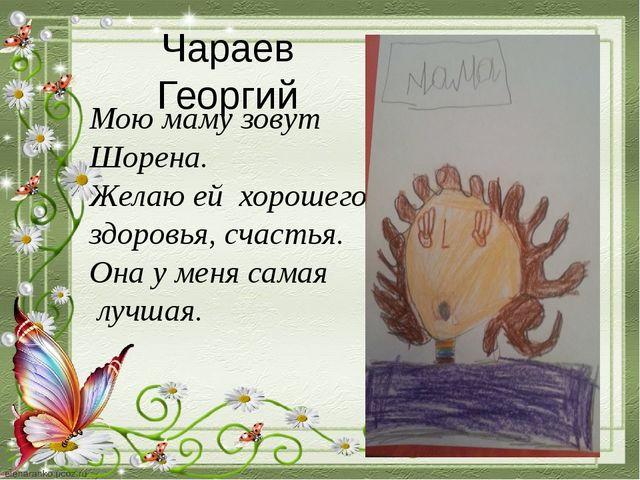 Чараев Георгий Мою маму зовут Шорена. Желаю ей хорошего здоровья, счастья. Он...