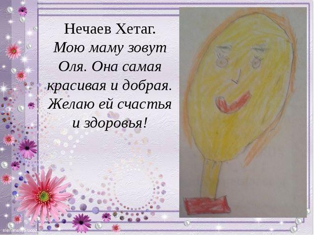 Нечаев Хетаг. Мою маму зовут Оля. Она самая красивая и добрая. Желаю ей счаст...