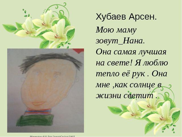 Хубаев Арсен. Мою маму зовут_Нана. Она самая лучшая на свете! Я люблю тепло е...