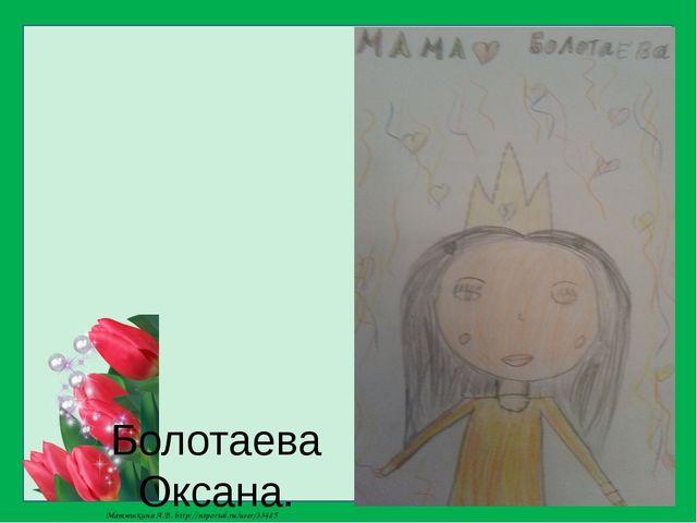 Болотаева Оксана. Мою маму зовут Тамара. Она у меня самая красивая и любимая...