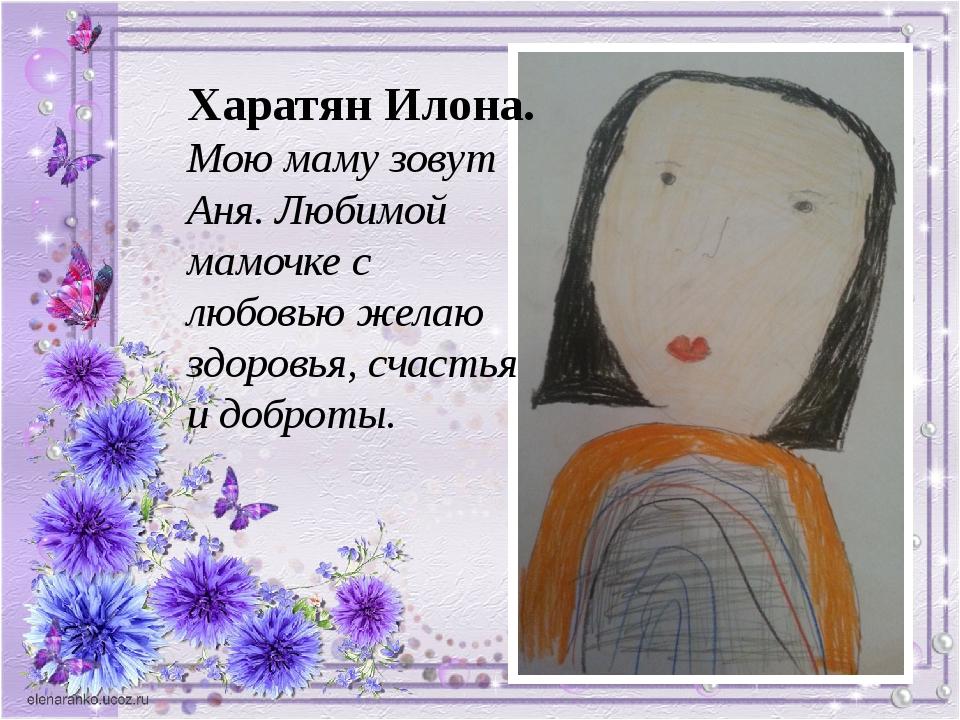 Харатян Илона. Мою маму зовут Аня. Любимой мамочке с любовью желаю здоровья,...