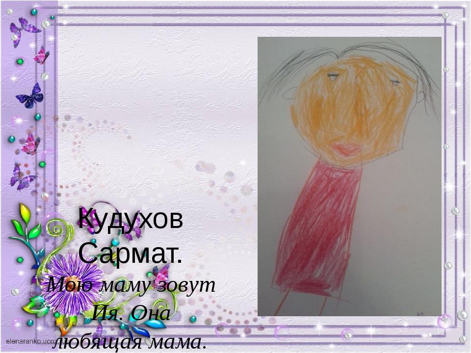 Кудухов Сармат. Мою маму зовут Ия. Она любящая мама. Желаю тебе здоровья и с...