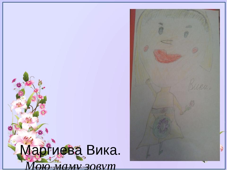 Маргиева Вика. Мою маму зовут Зарина. Она очень добрая и красивая. Мама, я х...