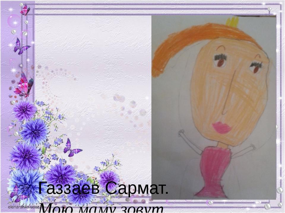 Газзаев Сармат. Мою маму зовут Кетино. Желаю ей счастья, здоровья. Я её очен...