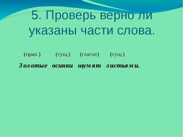 5. Проверь верно ли указаны части слова. (прил.) (сущ.) (глагол) (сущ.) Золот...