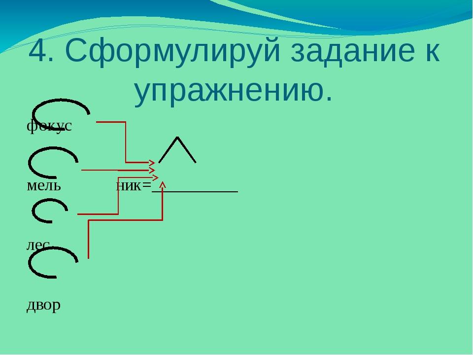 4. Сформулируй задание к упражнению. фокус мель ник=__________ лес двор