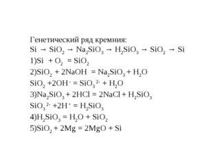 Генетический ряд кремния: Si → SiO2 → Na2SiO3 → H2SiO3 → SiO2 → Si Si + О2 =