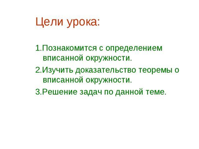 Цели урока: 1.Познакомится с определением вписанной окружности. 2.Изучить док...