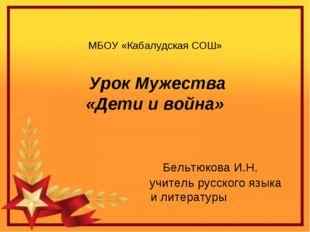 МБОУ «Кабалудская СОШ» Урок Мужества «Дети и война» Бельтюкова И.Н. учитель