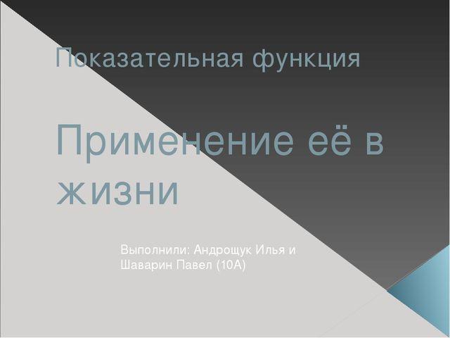 Показательная функция Применение её в жизни Выполнили: Андрощук Илья и Шавари...