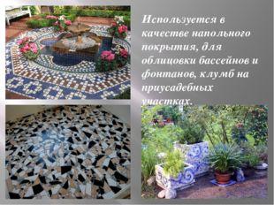 Используется в качестве напольного покрытия, для облицовки бассейнов и фонтан