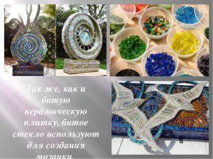 Так же, как и битую керамическую плитку, битое стекло используют для создания