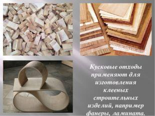 Кусковые отходы применяют для изготовления клееных строительных изделий, напр