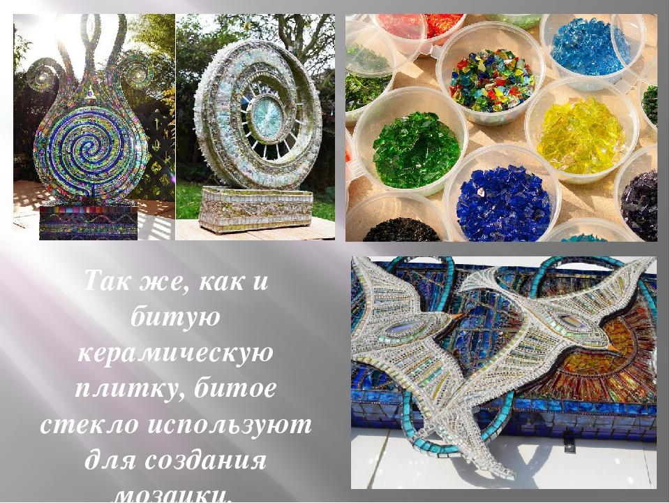 Так же, как и битую керамическую плитку, битое стекло используют для создания...