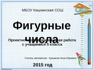 Фигурные числа МБОУ Кишкинская СОШ Учитель математики : Кузьмина Нина Юрьевна