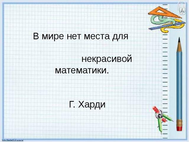 В мире нет места для некрасивой математики. Г. Харди