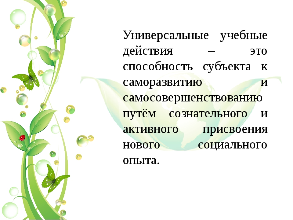 Универсальные учебные действия – это способность субъекта к саморазвитию и са...