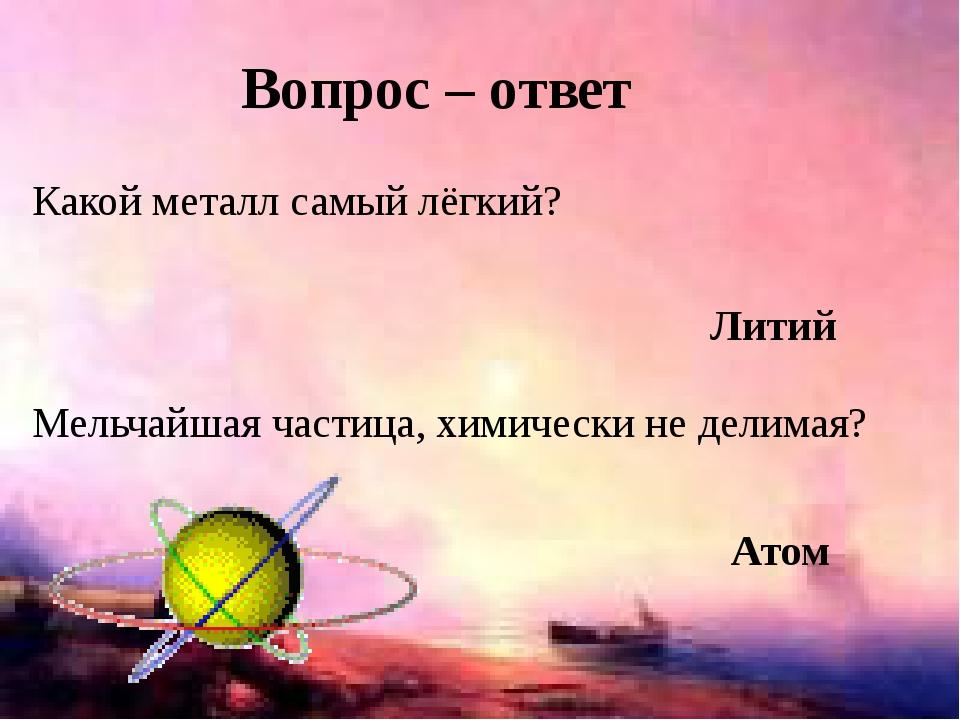 Какой металл самый лёгкий? Вопрос – ответ Литий Мельчайшая частица, химически...