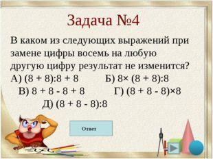 Д) (8 + 8 - 8):8 Задача №4 В каком из следующих выражений при замене цифры во