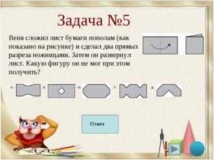 Задача №5 Веня сложил лист бумаги пополам (как показано на рисунке) и сделал