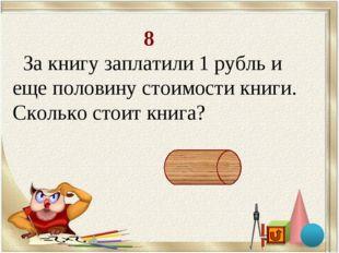 8 За книгу заплатили 1 рубль и еще половину стоимости книги. Сколько стоит к