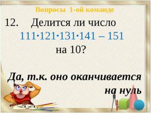 Вопросы 1-ой команде Делится ли число 111·121·131·141 – 151 на 10? Да, т.к. о