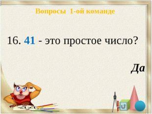 Вопросы 1-ой команде 16. 41 - это простое число? Да