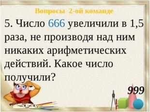 Вопросы 2-ой команде 5. Число 666 увеличили в 1,5 раза, не производя над ним